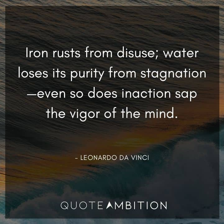Leonardo da Vinci Quote - Iron rusts from disuse; water loses its purity from stagnation - even so does inaction sap the vigor of the mind.