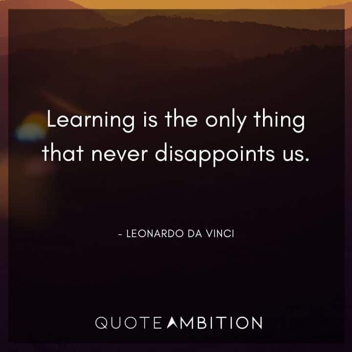 Leonardo da Vinci Quote - Learning is the only thing that never disappoints us.