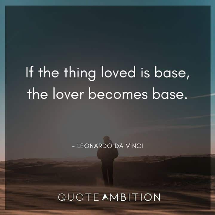 Leonardo da Vinci Quote - If the thing loved is base, the lover becomes base.
