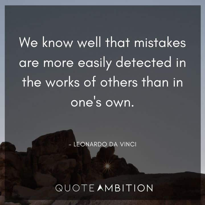 Leonardo da Vinci Quote  - We know well that mistakes are more easily detected in the works of others than in one's own.