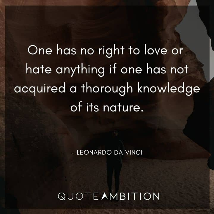 Leonardo da Vinci Quote - One has no right to love or hate anything if one has not acquired a thorough knowledge of its nature.