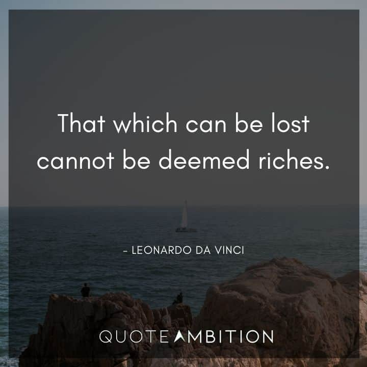 Leonardo da Vinci Quote - That which can be lost cannot be deemed riches.