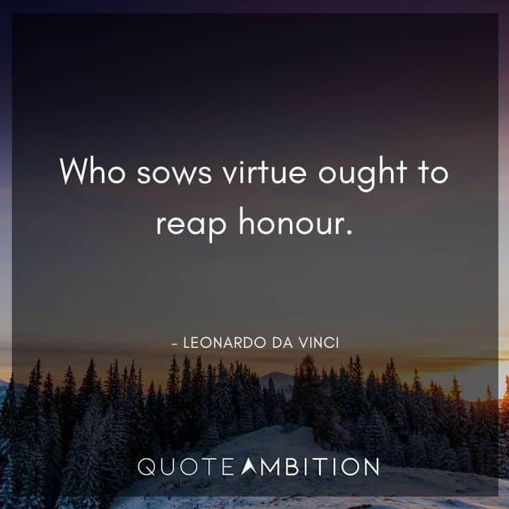 Leonardo da Vinci Quote - Who sows virtue ought to reap honour.