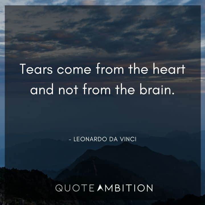 Leonardo da Vinci Quote  - Tears come from the heart and not from the brain.