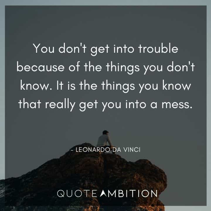 Leonardo da Vinci Quote  - It is the things you know that really get you into a mess.