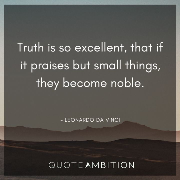 Leonardo da Vinci Quote - Truth is so excellent, that if it praises but small things, they become noble.