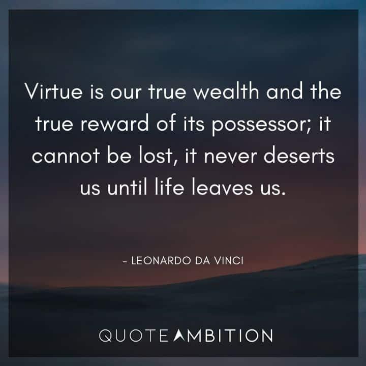 Leonardo da Vinci Quote - Virtue is our true wealth and the true reward of its possessor.