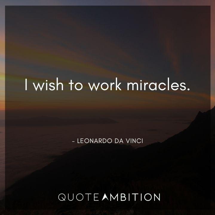 Leonardo da Vinci Quote - I wish to work miracles.