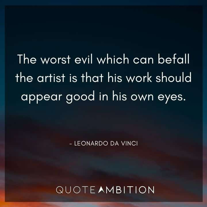 Leonardo da Vinci Quote - The worst evil which can befall the artist is that his work should appear good in his own eyes.