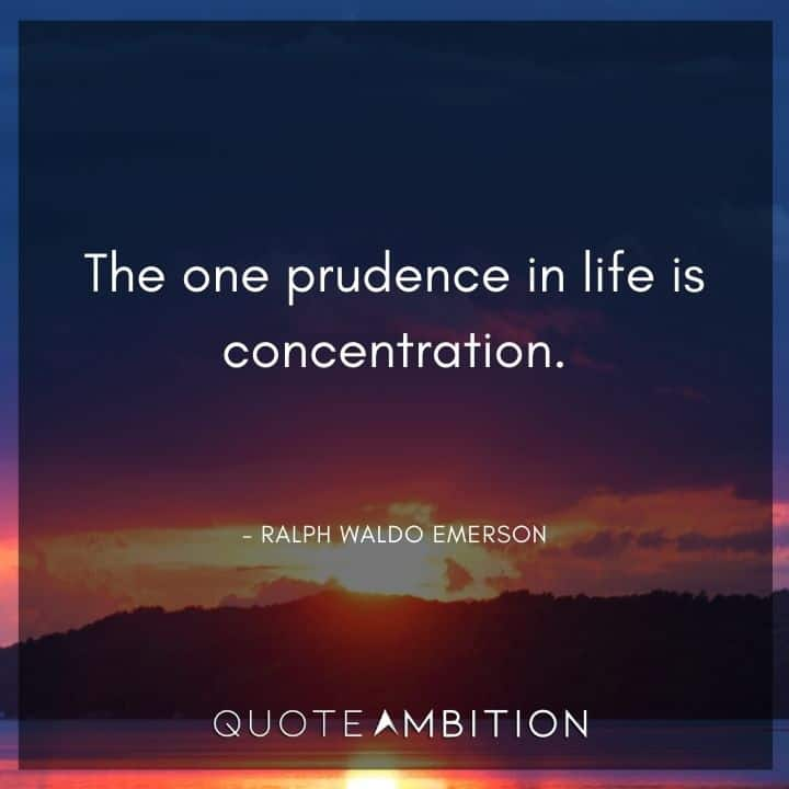 Ralph Waldo Emerson Quote - The one prudence in life is concentration.