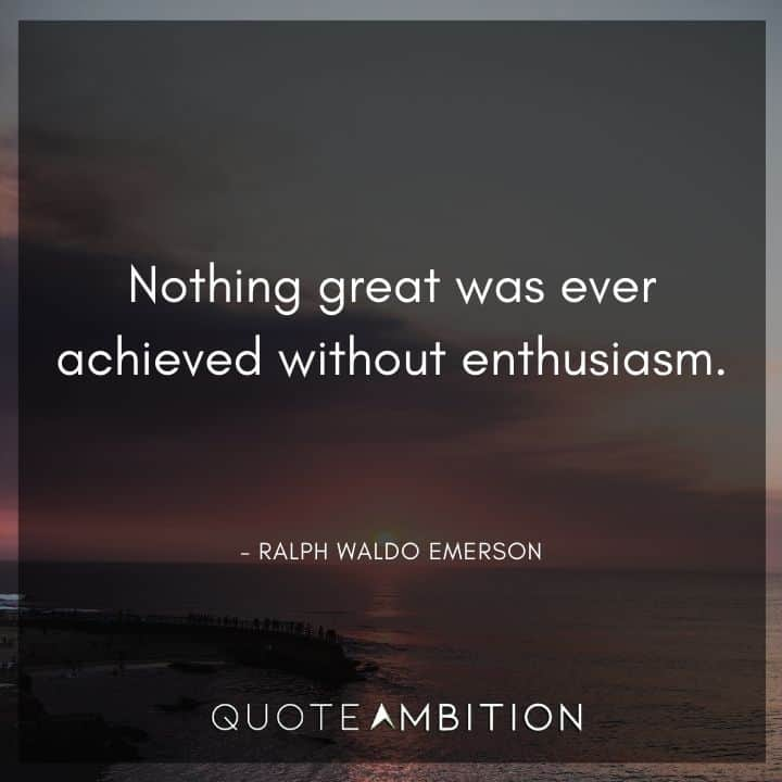 Ralph Waldo Emerson Quote - Nothing great was ever achieved without enthusiasm.