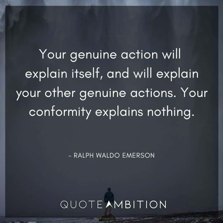 Ralph Waldo Emerson Quote - Your genuine action will explain itself, and will explain your other genuine actions.