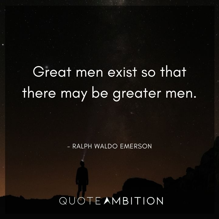 Ralph Waldo Emerson Quote - Great men exist so that there may be greater men.