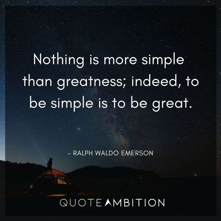 Ralph Waldo Emerson Quote - Nothing is more simple than greatness; indeed, to be simple is to be great.