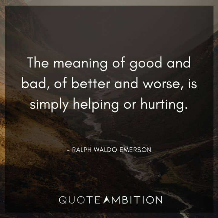 Ralph Waldo Emerson Quote - The meaning of good and bad, of better and worse, is simply helping or hurting.