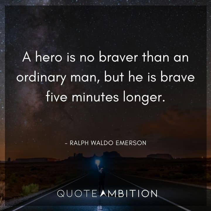 Ralph Waldo Emerson Quote - A hero is no braver than an ordinary man.