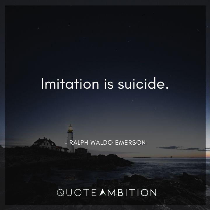 Ralph Waldo Emerson Quote - Imitation is suicide.