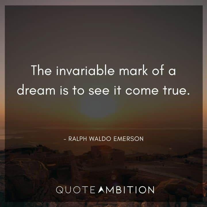 Ralph Waldo Emerson Quote - The invariable mark of a dream is to see it come true.