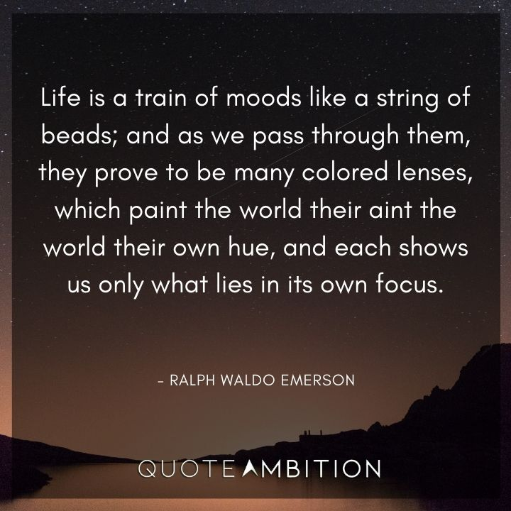 Ralph Waldo Emerson Quote - Life is a train of moods like a string of beads; and as we pass through them.