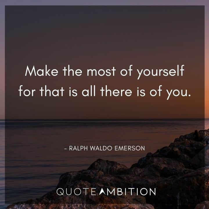 Ralph Waldo Emerson Quote - Make the most of yourself for that is all there is of you.