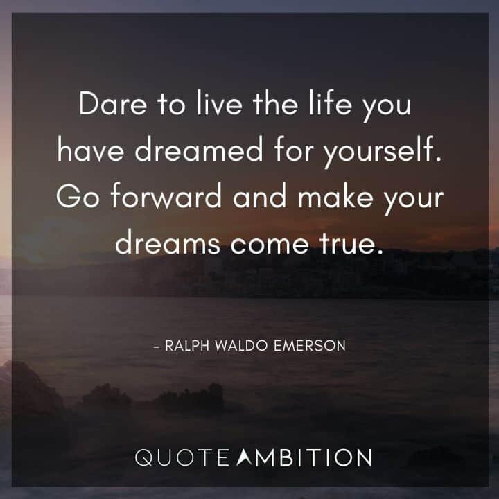 Ralph Waldo Emerson Quote - Go forward and make your dreams come true.
