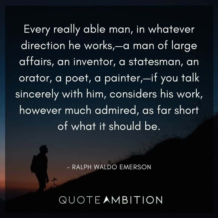 Ralph Waldo Emerson Quote - Man of large affairs, an inventor, a statesman, an orator, a poet, a painter, - a you talk sincerely with him, considers his work, however much admired, as far short of what it should be.