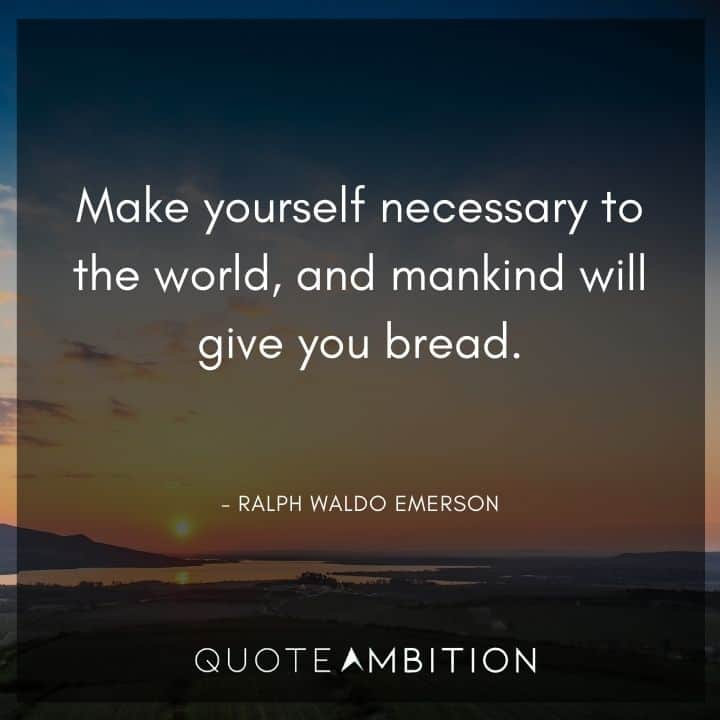 Ralph Waldo Emerson Quote - Make yourself necessary to the world, and mankind will give you bread.