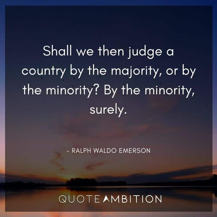 Ralph Waldo Emerson Quote - Shall we then judge a country by the majority, or by the minority?