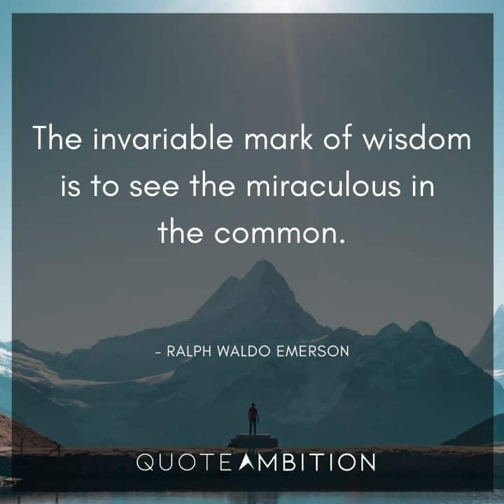 Ralph Waldo Emerson Quote - The invariable mark of wisdom is to see the miraculous in the common.
