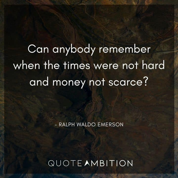 Ralph Waldo Emerson Quote - Can anybody remember when the times were not hard and money not scarce?