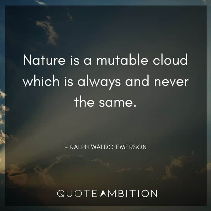 Ralph Waldo Emerson Quote - Nature is a mutable cloud which is always and never the same.