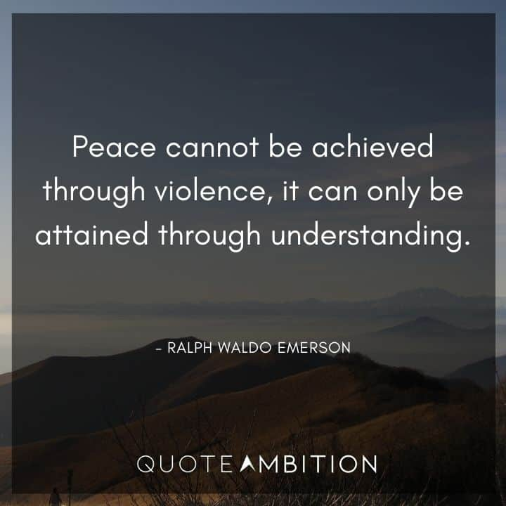 Ralph Waldo Emerson Quote - Peace cannot be achieved through violence, it can only be attained through understanding.