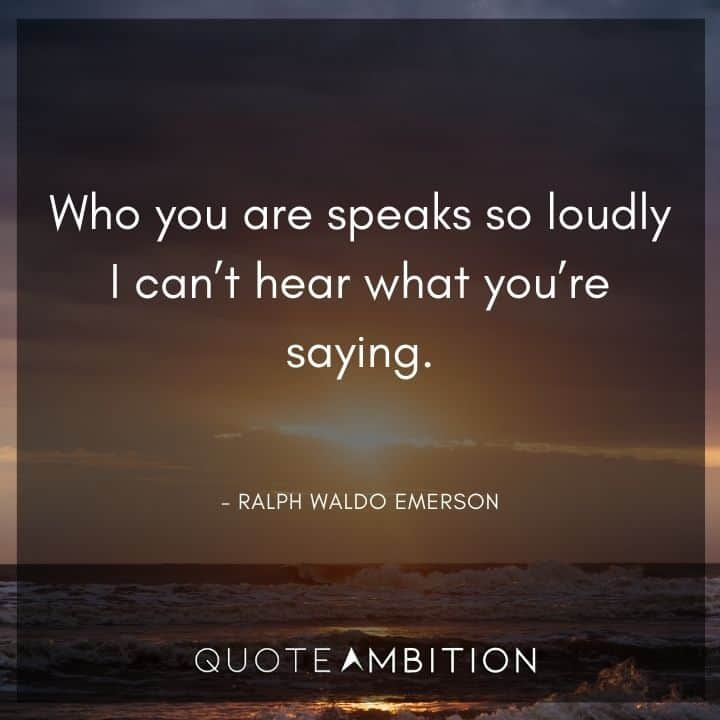 Ralph Waldo Emerson Quote - Who you are speaks so loudly I can't hear what you're saying.