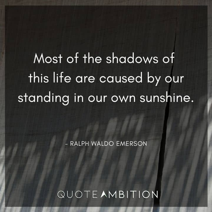 Ralph Waldo Emerson Quote - Most of the shadows of this life are caused by our standing in our own sunshine.