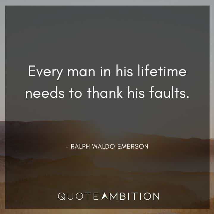 Ralph Waldo Emerson Quote - Every man in his lifetime needs to thank his faults.