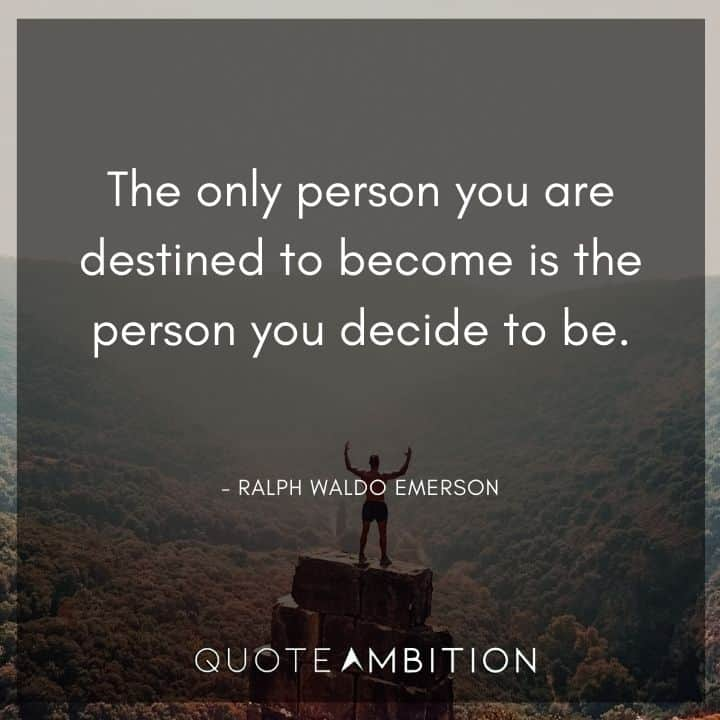Ralph Waldo Emerson Quote - The only person you are destined to become is the person you decide to be.