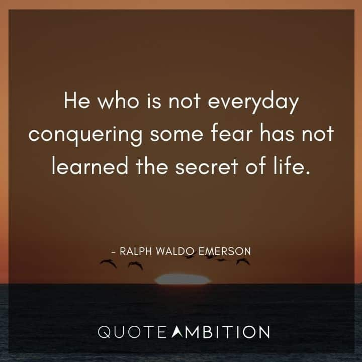 Ralph Waldo Emerson Quote - He who is not everyday conquering some fear has not learned the secret of life.
