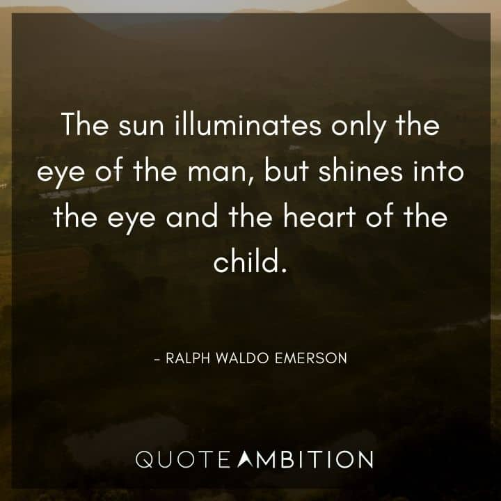 Ralph Waldo Emerson Quote - The sun illuminates only the eye of the man, but shines into the eye and the heart of the child.