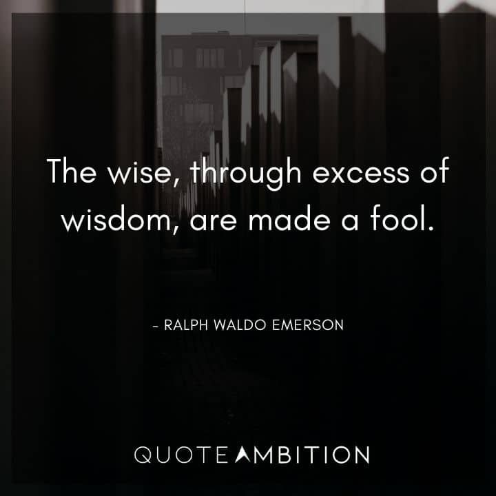 Ralph Waldo Emerson Quote - The wise, through excess of wisdom, are made a fool.