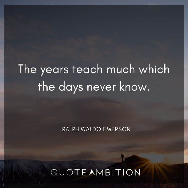 Ralph Waldo Emerson Quote - The years teach much which the days never know.