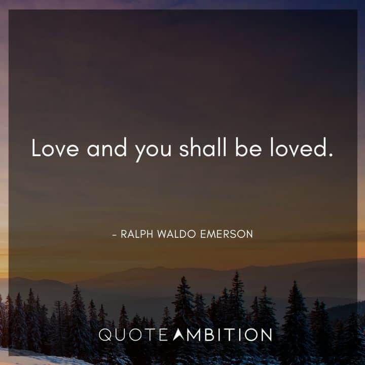 Ralph Waldo Emerson Quote - Love and you shall be loved.