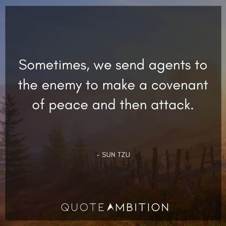 Sun Tzu Quote - Sometimes, we send agents to the enemy to make a covenant of peace and then attack.