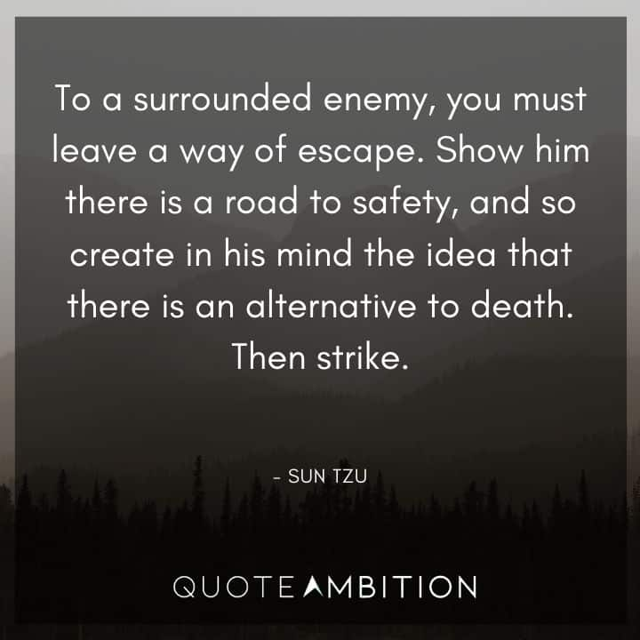 Sun Tzu Quote - Show him there is a road to safety, and so create in his mind the idea that there is an alternative to death.