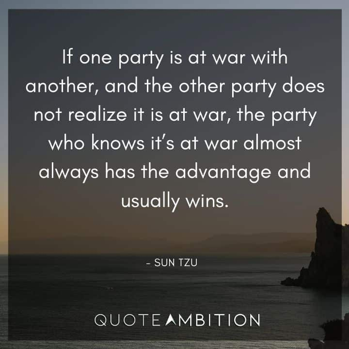 Sun Tzu Quote - If one party is at war with another, and the other party does not realize it is at war, the party who knows it's at war almost always has the advantage and usually wins.