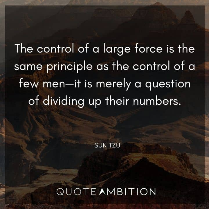 Sun Tzu Quote - The control of a large force is the same principle as the control of a few men - it is merely a question of dividing up their numbers.
