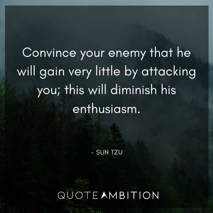 Sun Tzu Quote - Convince your enemy that he will gain very little by attacking you; this will diminish his enthusiasm.