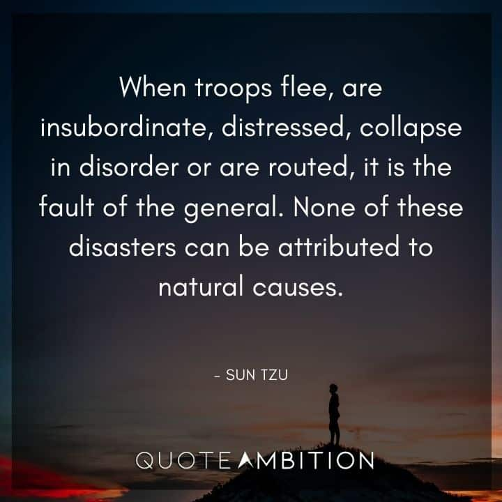 Sun Tzu Quote - When troops flee, are insubordinate, distressed, collapse in disorder or are routed, it is the fault of the general.
