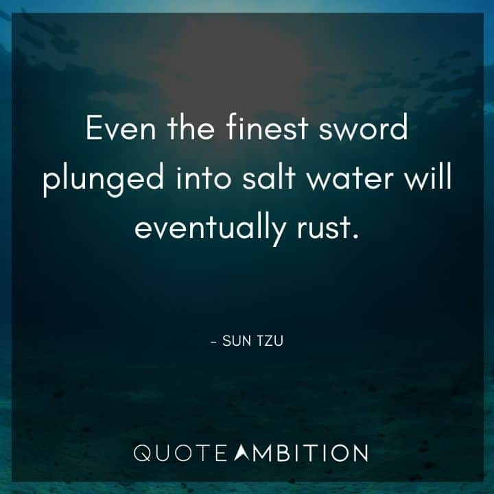 Sun Tzu Quote - Even the finest sword plunged into salt water will eventually rust.