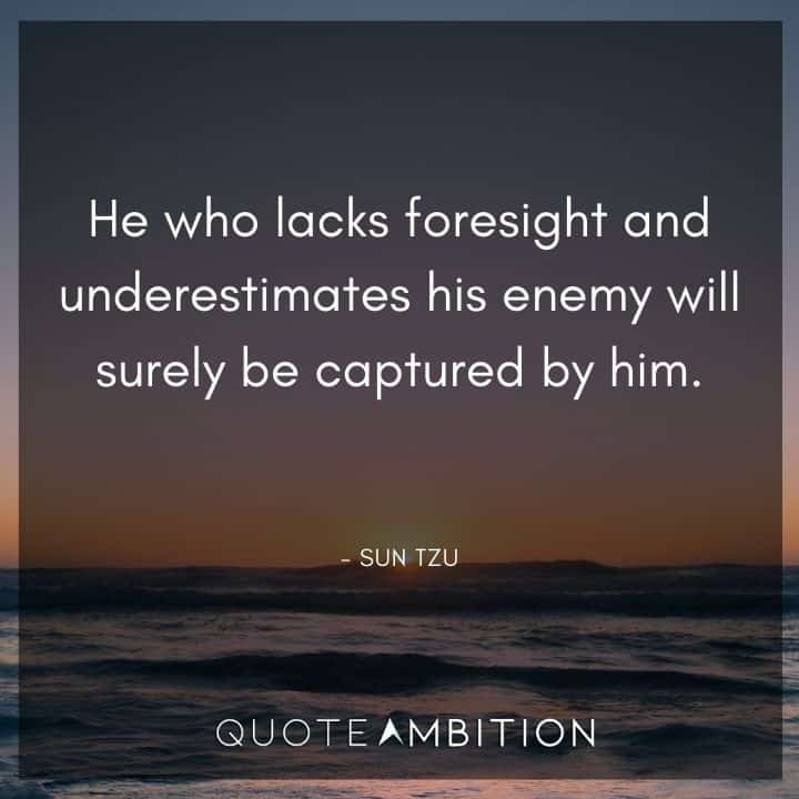 Sun Tzu Quote - He who lacks foresight and underestimates his enemy will surely be captured by him.