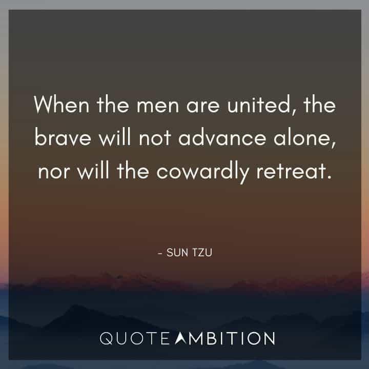 Sun Tzu Quote - When the men are united, the brave will not advance alone, nor will the cowardly retreat.